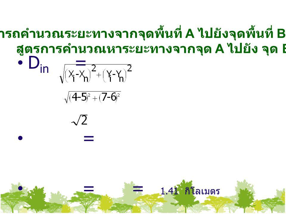 เราสามารถคำนวณระยะทางจากจุดพื้นที่ A ไปยังจุดพื้นที่ B ได้ดังนี้ สูตรการคำนวณหาระยะทางจากจุด A ไปยัง จุด B D in = = = = 1.41 กิโลเมตร
