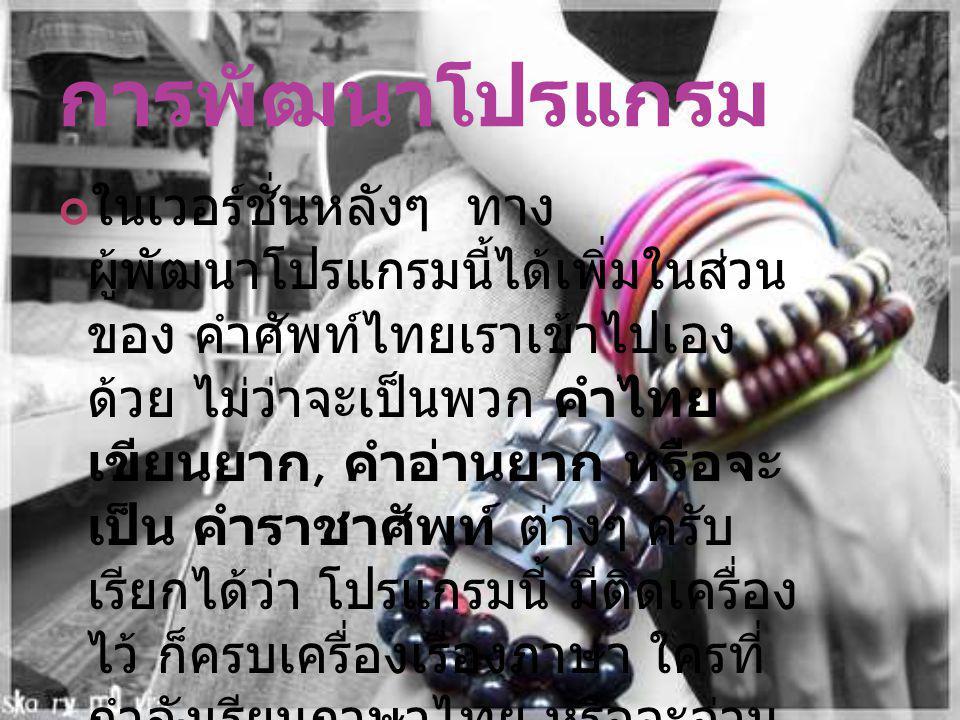 การพัฒนาโปรแกรม ในเวอร์ชั่นหลังๆ ทาง ผู้พัฒนาโปรแกรมนี้ได้เพิ่มในส่วน ของ คำศัพท์ไทยเราเข้าไปเอง ด้วย ไม่ว่าจะเป็นพวก คำไทย เขียนยาก, คำอ่านยาก หรือจะ
