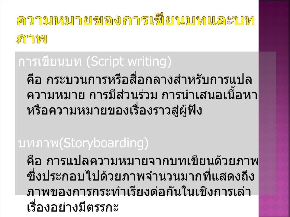 การเขียนบท (Script writing) คือ กระบวนการหรือสื่อกลางสำหรับการแปล ความหมาย การมีส่วนร่วม การนำเสนอเนื้อหา หรือความหมายของเรื่องราวสู่ผู้ฟัง บทภาพ (Storyboarding) คือ การแปลความหมายจากบทเขียนด้วยภาพ ซึ่งประกอบไปด้วยภาพจำนวนมากที่แสดงถึง ภาพของการกระทำเรียงต่อกันในเชิงการเล่า เรื่องอย่างมีตรรกะ
