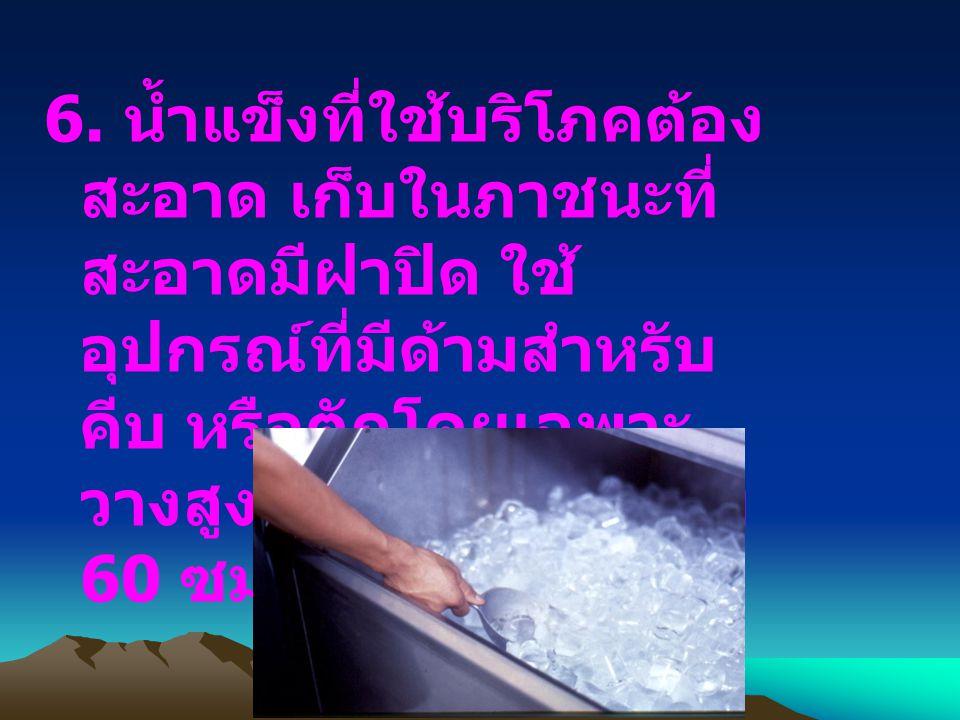 6. น้ำแข็งที่ใช้บริโภคต้อง สะอาด เก็บในภาชนะที่ สะอาดมีฝาปิด ใช้ อุปกรณ์ที่มีด้ามสำหรับ คีบ หรือตักโดยเฉพาะ วางสูงจากพื้นอย่างน้อย 60 ซม.