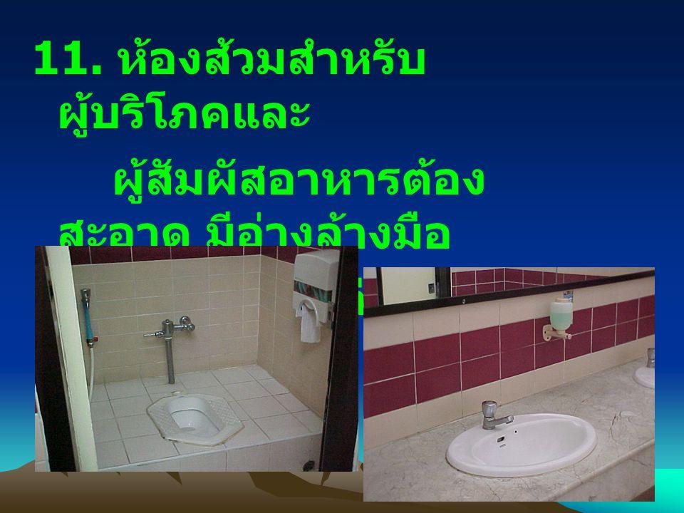 11. ห้องส้วมสำหรับ ผู้บริโภคและ ผู้สัมผัสอาหารต้อง สะอาด มีอ่างล้างมือ ที่ใช้การได้ดี และมีสบู่ ใช้ตลอดเวลา