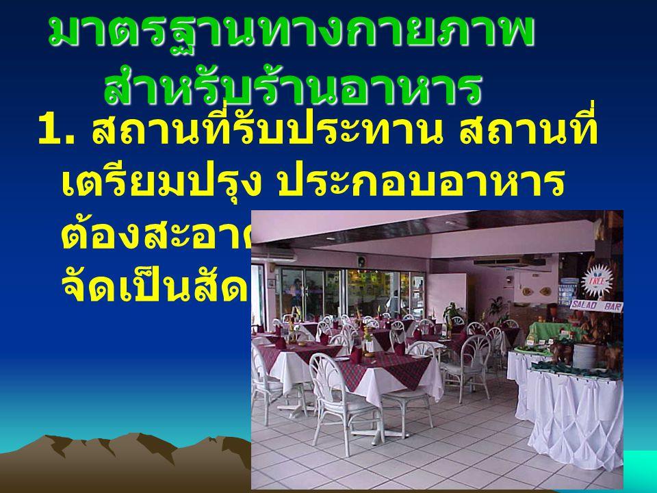 มาตรฐานทางกายภาพ สำหรับร้านอาหาร 1. สถานที่รับประทาน สถานที่ เตรียมปรุง ประกอบอาหาร ต้องสะอาดเป็นระเบียบ และ จัดเป็นสัดส่วน