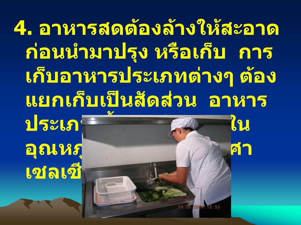 4. อาหารสดต้องล้างให้สะอาด ก่อนนำมาปรุง หรือเก็บ การ เก็บอาหารประเภทต่างๆ ต้อง แยกเก็บเป็นสัดส่วน อาหาร ประเภทเนื้อสัตว์ดิบเก็บใน อุณหภูมิ ที่ต่ำกว่า