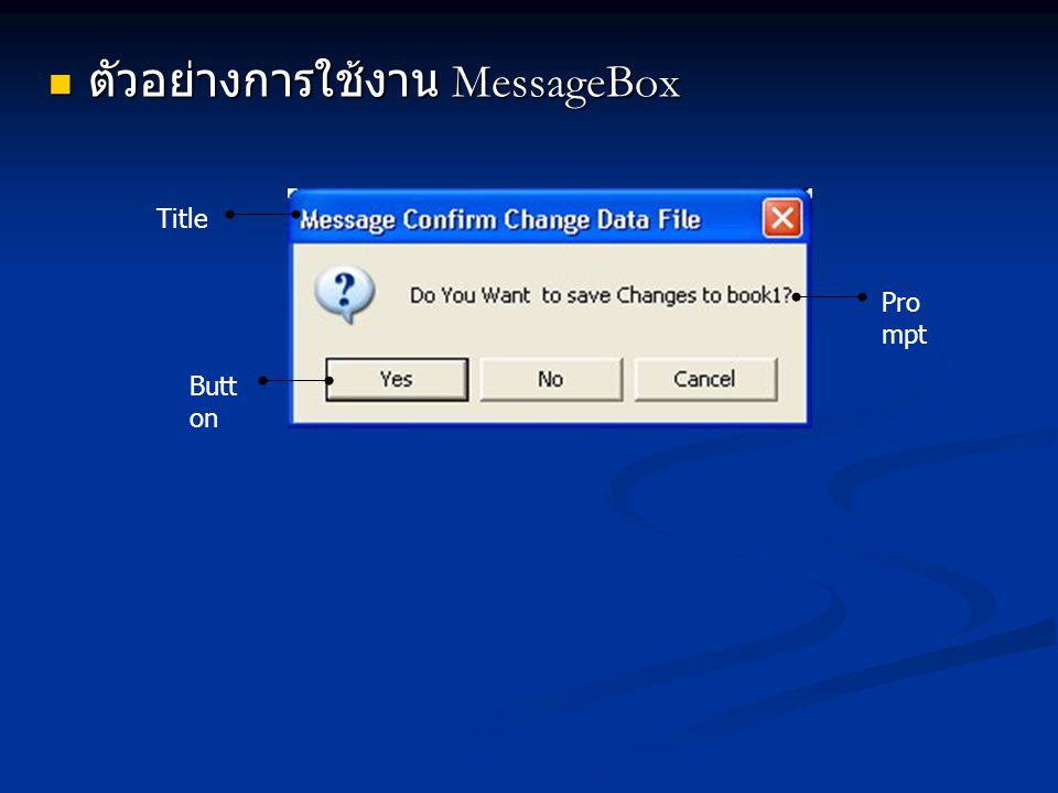การใช้งาน InputBox การใช้งาน InputBox เราจะใช้ InputBox ในการขอข้อมูลจาก ผู้ใช้งาน โดยผู้ใช้งานจะกรอกข้อมูลที่ ต้องการไปแล้วคลิกปุ่ม ตัวอย่างเช่น รหัส ประจำตัวผู้ใช้งาน เราจะใช้ InputBox ในการขอข้อมูลจาก ผู้ใช้งาน โดยผู้ใช้งานจะกรอกข้อมูลที่ ต้องการไปแล้วคลิกปุ่ม ตัวอย่างเช่น รหัส ประจำตัวผู้ใช้งาน เป็นต้น เป็นต้น สำหรับการเรียกใช้งาน InputBox นั้น จะ เรียกใช้งานผ่านคำสั่ง InputBox ซึ่งผลการ ทำงานจะเป็นข้อความที่ผู้ใช้งานป้อนเข้ามา เราจะนำไปใช้งานในส่วนอื่น ๆ ของโปรแกรม โดยคำสั่ง InputBox นั้นมีรูปแบบการใช้งาน ดังนี้ สำหรับการเรียกใช้งาน InputBox นั้น จะ เรียกใช้งานผ่านคำสั่ง InputBox ซึ่งผลการ ทำงานจะเป็นข้อความที่ผู้ใช้งานป้อนเข้ามา เราจะนำไปใช้งานในส่วนอื่น ๆ ของโปรแกรม โดยคำสั่ง InputBox นั้นมีรูปแบบการใช้งาน ดังนี้ Var_string = InputBox(Prompt [, Title] [, Default, xPos, yPos])