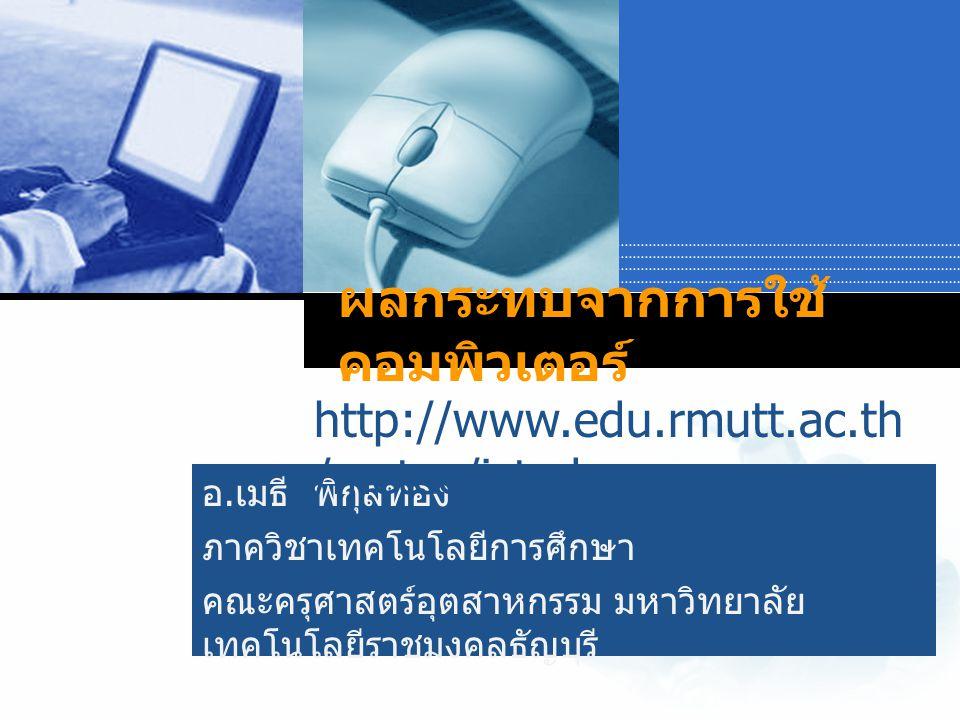 Company LOGO อ. เมธี พิกุลทอง ภาควิชาเทคโนโลยีการศึกษา คณะครุศาสตร์อุตสาหกรรม มหาวิทยาลัย เทคโนโลยีราชมงคลธัญบุรี ผลกระทบจากการใช้ คอมพิวเตอร์ http://