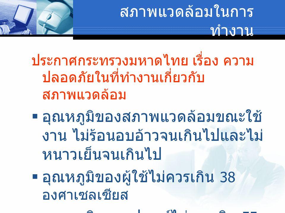 สภาพแวดล้อมในการ ทำงาน ประกาศกระทรวงมหาดไทย เรื่อง ความ ปลอดภัยในที่ทำงานเกี่ยวกับ สภาพแวดล้อม  อุณหภูมิของสภาพแวดล้อมขณะใช้ งาน ไม่ร้อนอบอ้าวจนเกินไ