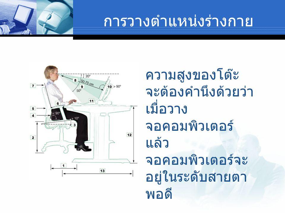 การวางตำแหน่งร่างกาย ความสูงของโต๊ะ จะต้องคำนึงด้วยว่า เมื่อวาง จอคอมพิวเตอร์ แล้ว จอคอมพิวเตอร์จะ อยู่ในระดับสายตา พอดี
