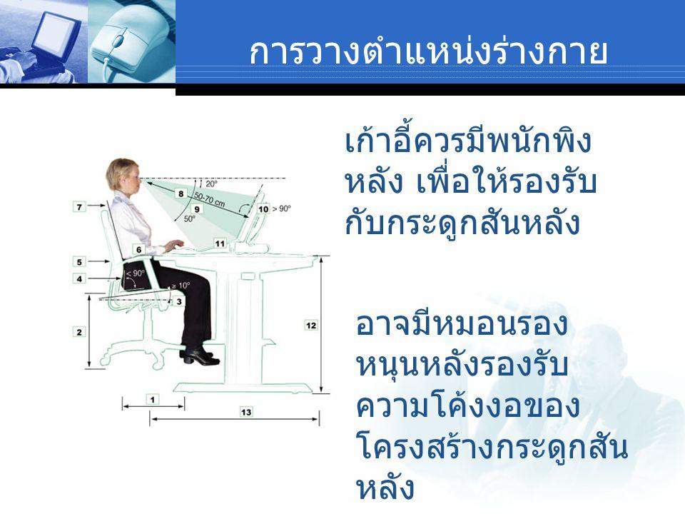 การวางตำแหน่งร่างกาย เก้าอี้ควรมีพนักพิง หลัง เพื่อให้รองรับ กับกระดูกสันหลัง อาจมีหมอนรอง หนุนหลังรองรับ ความโค้งงอของ โครงสร้างกระดูกสัน หลัง