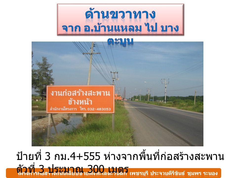 ป้ายที่ 3 กม.4+555 ห่างจากพื้นที่ก่อสร้างสะพาน ตัวที่ 3 ประมาณ 300 เมตร