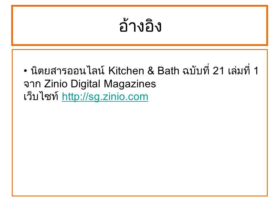 อ้างอิง นิตยสารออนไลน์ Kitchen & Bath ฉบับที่ 21 เล่มที่ 1 จาก Zinio Digital Magazines เว็บไซท์ http://sg.zinio.comhttp://sg.zinio.com