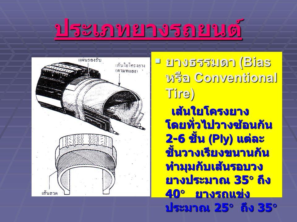 ประเภทยางรถยนต์  ยางธรรมดา (Bias หรือ Conventional Tire) เส้นใยโครงยาง โดยทั่วไปวางซ้อนกัน 2-6 ชั้น (Ply) แต่ละ ชั้นวางเรียงขนานกัน ทำมุมกับเส้นรอบวง