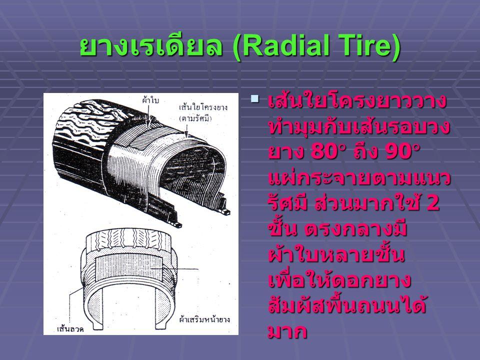 ยางเรเดียล (Radial Tire)  เส้นใยโครงยาววาง ทำมุมกับเส้นรอบวง ยาง 80  ถึง 90  แผ่กระจายตามแนว รัศมี ส่วนมากใช้ 2 ชั้น ตรงกลางมี ผ้าใบหลายชั้น เพื่อใ