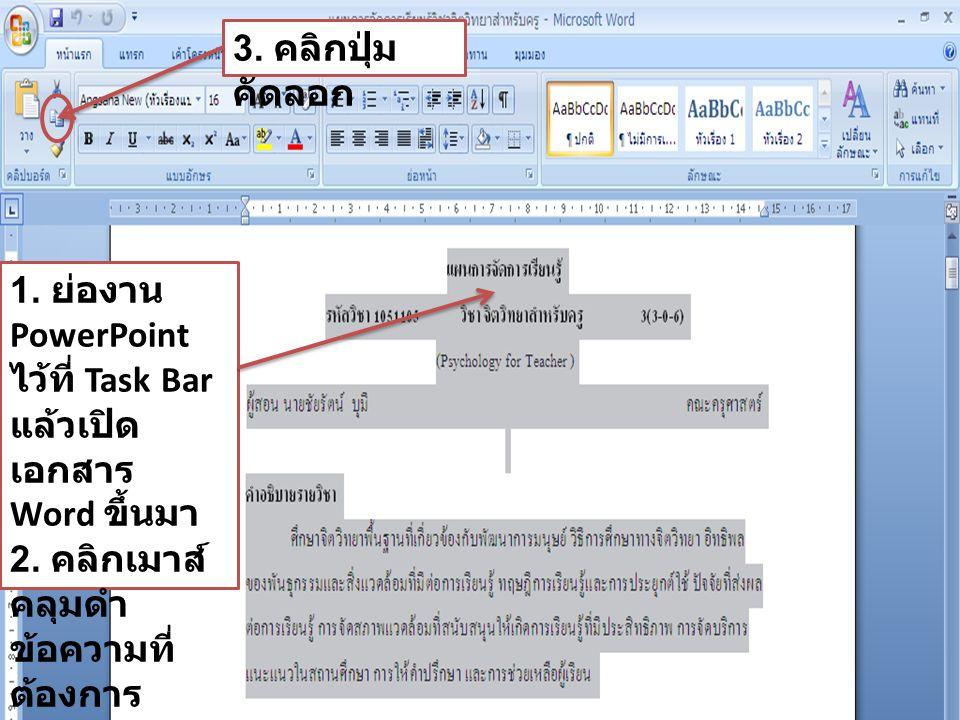 1. ย่องาน PowerPoint ไว้ที่ Task Bar แล้วเปิด เอกสาร Word ขึ้นมา 2. คลิกเมาส์ คลุมดำ ข้อความที่ ต้องการ 3. คลิกปุ่ม คัดลอก