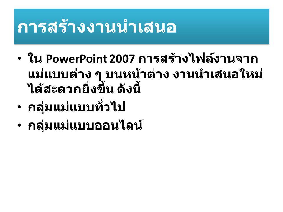 การสร้างงานนำเสนอ ใน PowerPoint 2007 การสร้างไฟล์งานจาก แม่แบบต่าง ๆ บนหน้าต่าง งานนำเสนอใหม่ ได้สะดวกยิ่งขึ้น ดังนี้ กลุ่มแม่แบบทั่วไป กลุ่มแม่แบบออนไลน์
