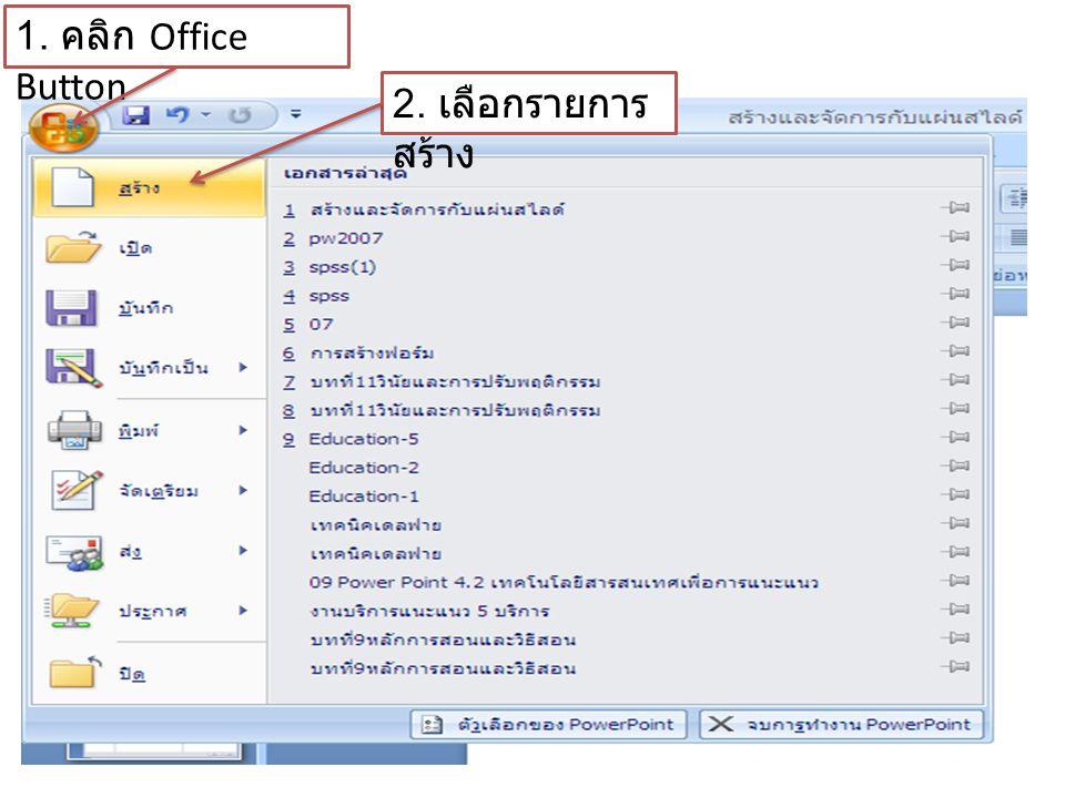 1. คลิก Office Button 2. เลือกรายการ สร้าง