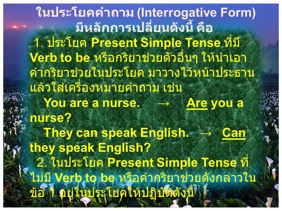 ในประโยคคำถาม (Interrogative Form) มีหลักการเปลี่ยนดังนี้ คือ 1. ประโยค Present Simple Tense ที่มี Verb to be หรือกริยาช่วยตัวอื่นๆ ให้นำเอา คำกริยาช่