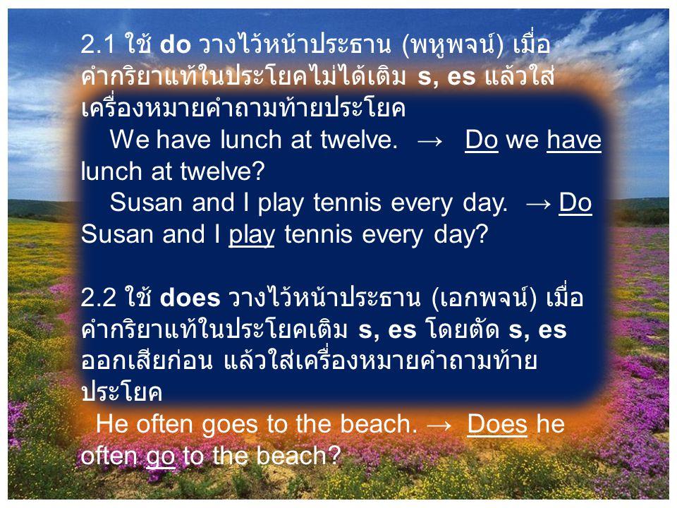 2.1 ใช้ do วางไว้หน้าประธาน ( พหูพจน์ ) เมื่อ คำกริยาแท้ในประโยคไม่ได้เติม s, es แล้วใส่ เครื่องหมายคำถามท้ายประโยค We have lunch at twelve. → Do we h