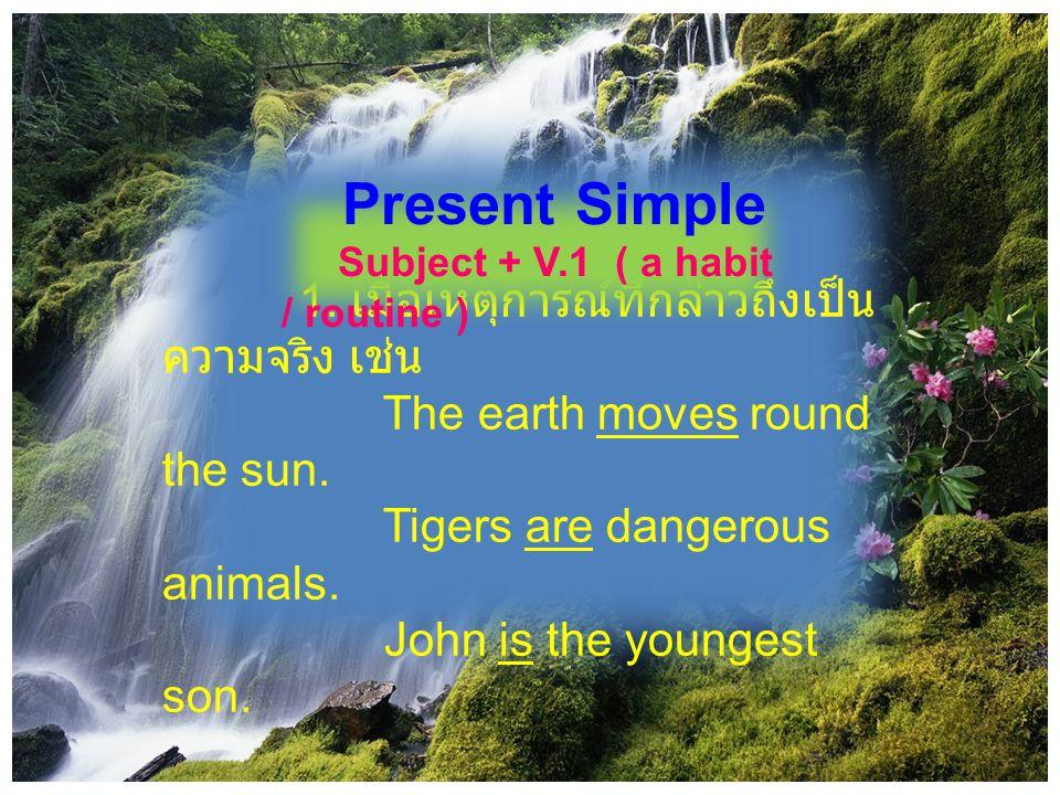 1. เมื่อเหตุการณ์ที่กล่าวถึงเป็น ความจริง เช่น The earth moves round the sun. Tigers are dangerous animals. John is the youngest son. Present Simple S