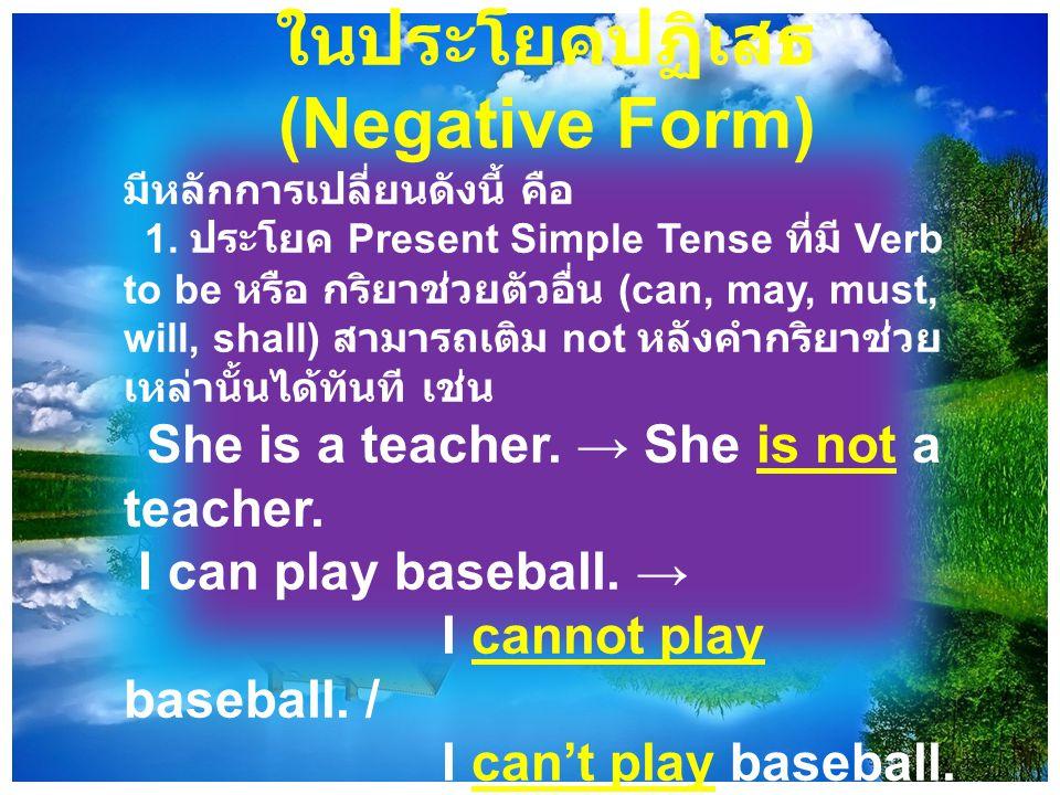 ในประโยคปฏิเสธ (Negative Form) มีหลักการเปลี่ยนดังนี้ คือ 1. ประโยค Present Simple Tense ที่มี Verb to be หรือ กริยาช่วยตัวอื่น (can, may, must, will,