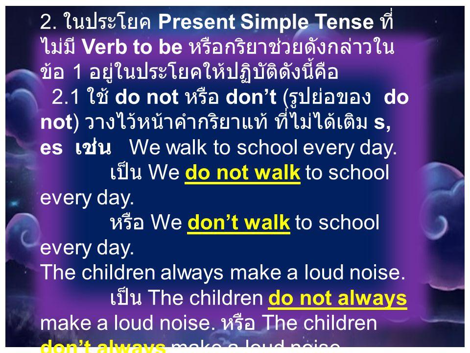 2. ในประโยค Present Simple Tense ที่ ไม่มี Verb to be หรือกริยาช่วยดังกล่าวใน ข้อ 1 อยู่ในประโยคให้ปฏิบัติดังนี้คือ 2.1 ใช้ do not หรือ don't ( รูปย่อ