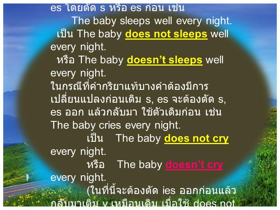 2.2 ใช้ does not หรือ doesn't ( รูปย่อของ does not) วางไว้หน้าคำกริยาแท้ที่เติม s, es โดยตัด s หรือ es ก่อน เช่น The baby sleeps well every night. เป็