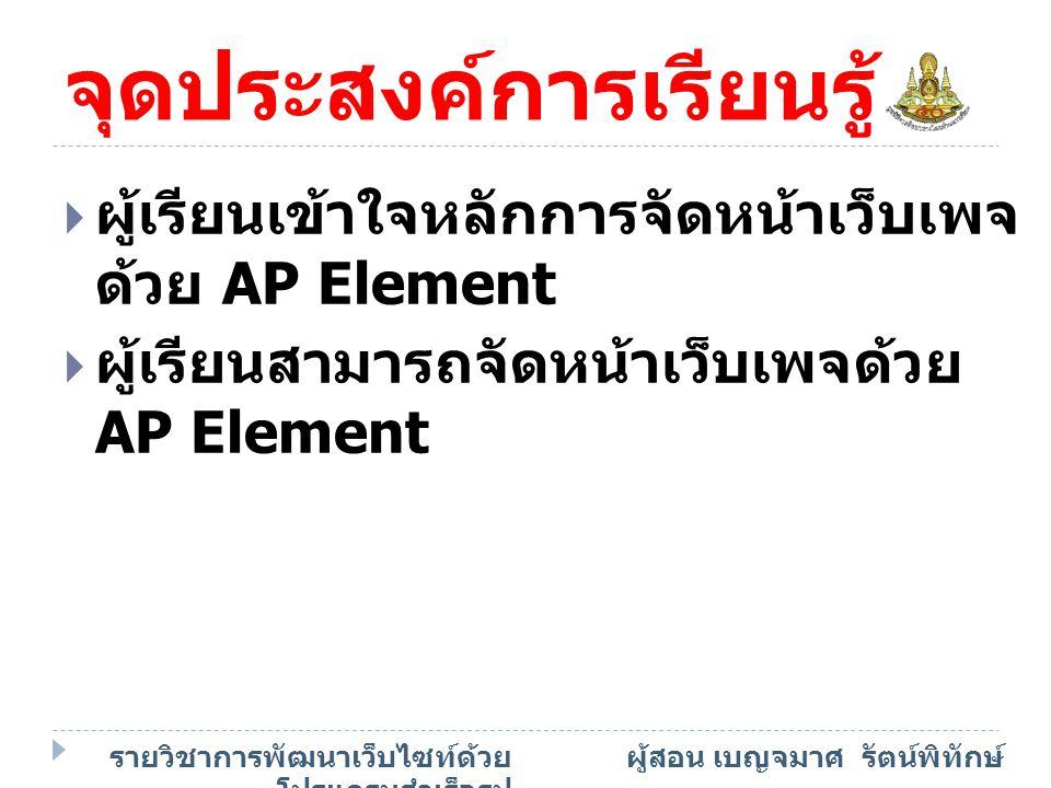 เนื้อหาสาระ  การจัดหน้าเว็บเพจด้วย AP Element รายวิชาการพัฒนาเว็บไซท์ด้วย โปรแกรมสำเร็จรูป ผู้สอน เบญจมาศ รัตน์พิทักษ์