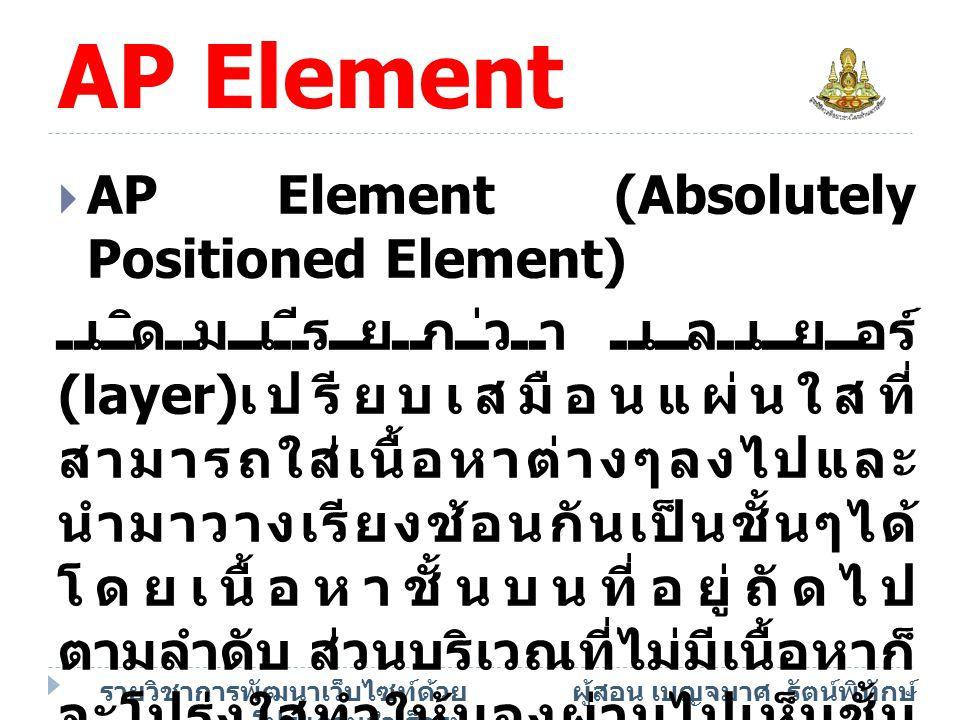 รายวิชาการพัฒนาเว็บไซท์ด้วย โปรแกรมสำเร็จรูป ผู้สอน เบญจมาศ รัตน์พิทักษ์ AP Element  ประโยชน์ของ AP Element คือใช้ เอฟเฟ็คต์พิเศษ เช่น กำหนดให้แสดงหรือซ่อนเนื้อหา โดยขึ้นกับเงื่อนไขต่างๆ และให้ ผู้ชมลากย้าย AP Element ไปมา บนเว็บเพจได้ เป็นตน