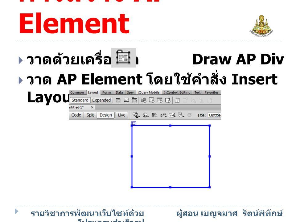 รายวิชาการพัฒนาเว็บไซท์ด้วย โปรแกรมสำเร็จรูป ผู้สอน เบญจมาศ รัตน์พิทักษ์ การสร้าง AP Element  คลิกวางเคอร์เซอร์ตรงตำแหน่งที่ ต้องการ  เลือก Layout Objects > AP Div