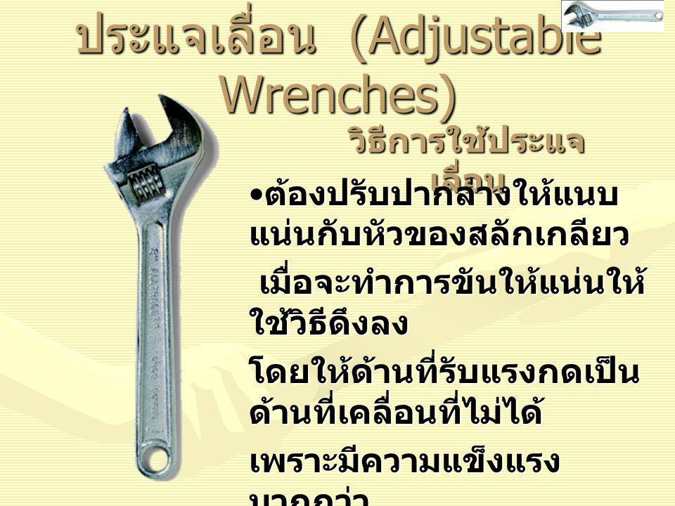 ประแจเลื่อน (Adjustable Wrenches) วิธีการใช้ประแจ เลื่อน ต้องปรับปากล่างให้แนบ แน่นกับหัวของสลักเกลียว ต้องปรับปากล่างให้แนบ แน่นกับหัวของสลักเกลียว เมื่อจะทำการขันให้แน่นให้ ใช้วิธีดึงลง เมื่อจะทำการขันให้แน่นให้ ใช้วิธีดึงลง โดยให้ด้านที่รับแรงกดเป็น ด้านที่เคลื่อนที่ไม่ได้ เพราะมีความแข็งแรง มากกว่า