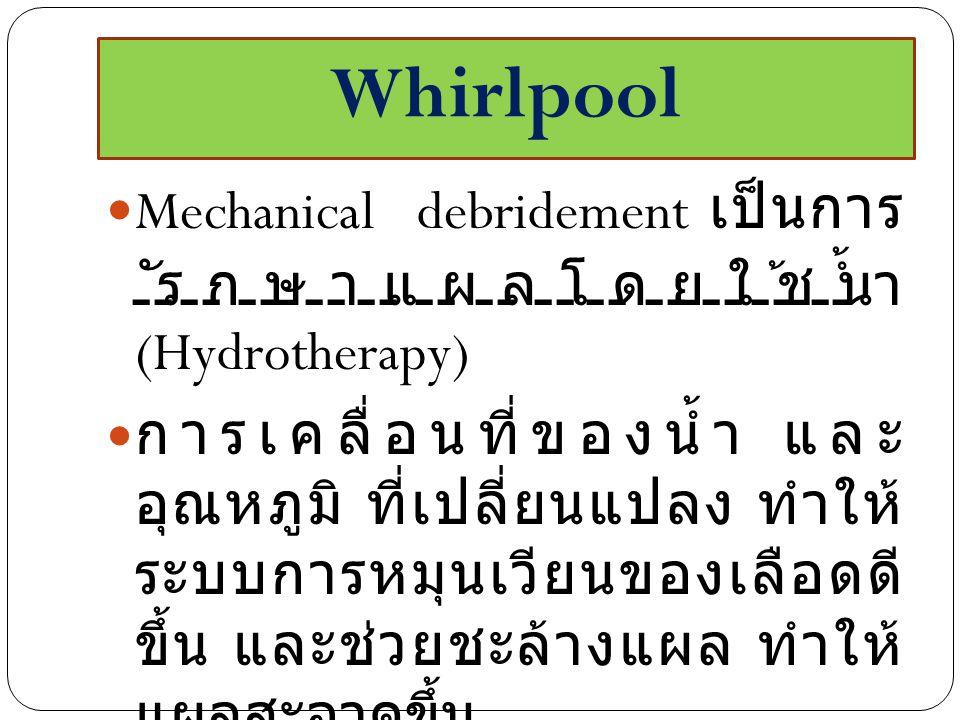 Whirlpool Mechanical debridement เป็นการ รักษาแผลโดยใช้น้ำ (Hydrotherapy) การเคลื่อนที่ของน้ำ และ อุณหภูมิ ที่เปลี่ยนแปลง ทำให้ ระบบการหมุนเวียนของเลือดดี ขึ้น และช่วยชะล้างแผล ทำให้ แผลสะอาดขึ้น