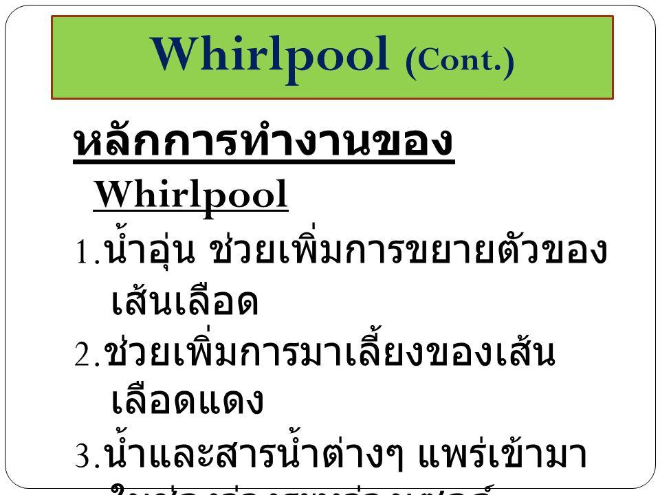 หลักการทำงานของ Whirlpool 1. น้ำอุ่น ช่วยเพิ่มการขยายตัวของ เส้นเลือด 2. ช่วยเพิ่มการมาเลี้ยงของเส้น เลือดแดง 3. น้ำและสารน้ำต่างๆ แพร่เข้ามา ในช่องว่