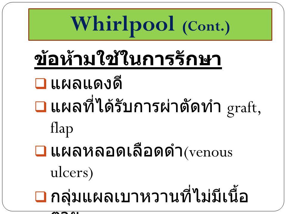 ข้อห้ามใช้ในการรักษา  แผลแดงดี  แผลที่ได้รับการผ่าตัดทำ graft, flap  แผลหลอดเลือดดำ (venous ulcers)  กลุ่มแผลเบาหวานที่ไม่มีเนื้อ ตาย  ผู้ป่วยที่มีขาบวม Whirlpool (Cont.)
