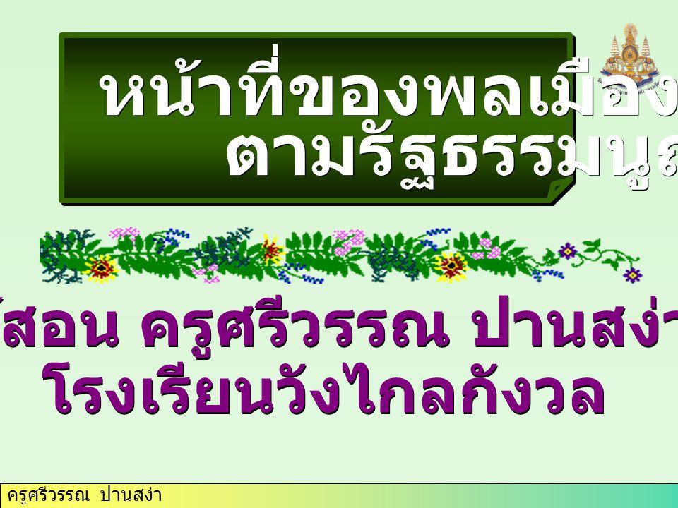 ครูศรีวรรณ ปานสง่า หน้าที่ของพลเมืองไทย ตามรัฐธรรมนูญ หน้าที่ของพลเมืองไทย ตามรัฐธรรมนูญ ผู้สอน ครูศรีวรรณ ปานสง่า โรงเรียนวังไกลกังวล ผู้สอน ครูศรีวร