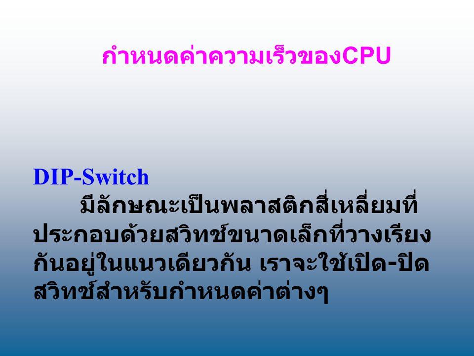 กำหนดค่าความเร็วของ CPU DIP-Switch มีลักษณะเป็นพลาสติกสี่เหลี่ยมที่ ประกอบด้วยสวิทช์ขนาดเล็กที่วางเรียง กันอยู่ในแนวเดียวกัน เราจะใช้เปิด - ปิด สวิทช์