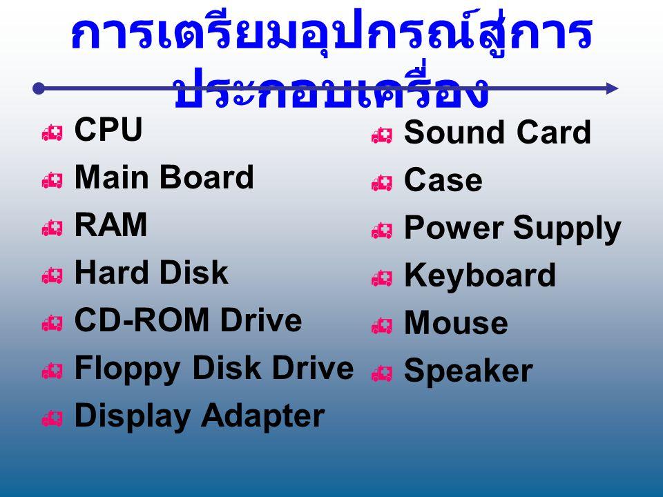 การเตรียมอุปกรณ์สู่การ ประกอบเครื่อง  CPU  Main Board  RAM  Hard Disk  CD-ROM Drive  Floppy Disk Drive  Display Adapter  Sound Card  Case  P