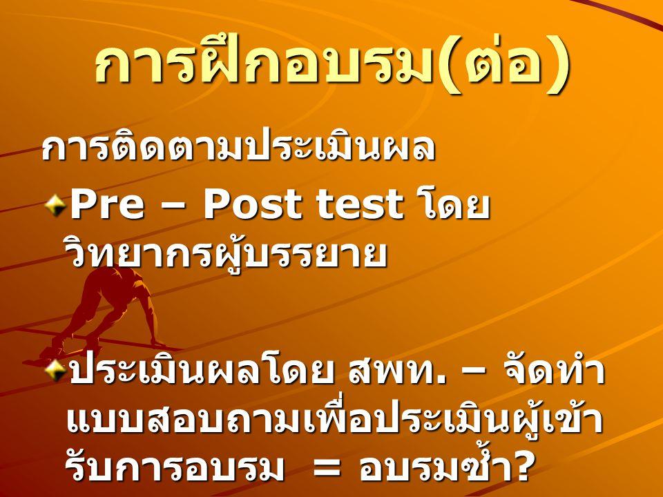 การติดตามประเมินผล Pre – Post test โดย วิทยากรผู้บรรยาย ประเมินผลโดย สพท. – จัดทำ แบบสอบถามเพื่อประเมินผู้เข้า รับการอบรม = อบรมซ้ำ ? การฝึกอบรม ( ต่อ