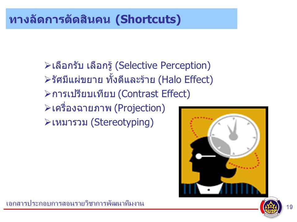 19 เอกสารประกอบการสอนรายวิชาการพัฒนาทีมงาน ทางลัดการตัดสินคน (Shortcuts)  เลือกรับ เลือกรู้ (Selective Perception)  รัศมีแผ่ขยาย ทั้งดีและร้าย (Halo Effect)  การเปรียบเทียบ (Contrast Effect)  เครื่องฉายภาพ (Projection)  เหมารวม (Stereotyping)