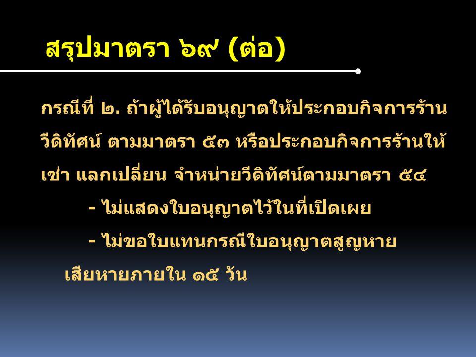 สรุปมาตรา ๖๙ (ต่อ) กรณีที่ ๒. ถ้าผู้ได้รับอนุญาตให้ประกอบกิจการร้าน วีดิทัศน์ ตามมาตรา ๕๓ หรือประกอบกิจการร้านให้ เช่า แลกเปลี่ยน จำหน่ายวีดิทัศน์ตามม