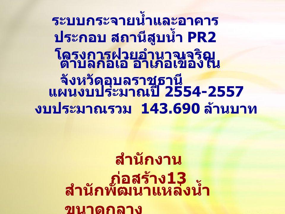 แผนงบประมาณปี 2554-2557 งบประมาณรวม 143.690 ล้านบาท ระบบกระจายน้ำและอาคาร ประกอบ สถานีสูบน้ำ PR2 โครงการฝายอำนาจเจริญ ตำบลก่อเอ้ อำเภอเขื่องใน จังหวัดอุบลราชธานี สำนักงาน ก่อสร้าง 13 สำนักพัฒนาแหล่งน้ำ ขนาดกลาง
