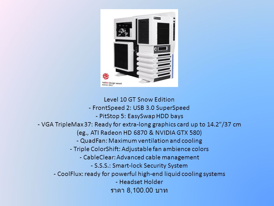 Level 10 GT Snow Edition - FrontSpeed 2: USB 3.0 SuperSpeed - PitStop 5: EasySwap HDD bays - VGA TripleMax 37: Ready for extra-long graphics card up t