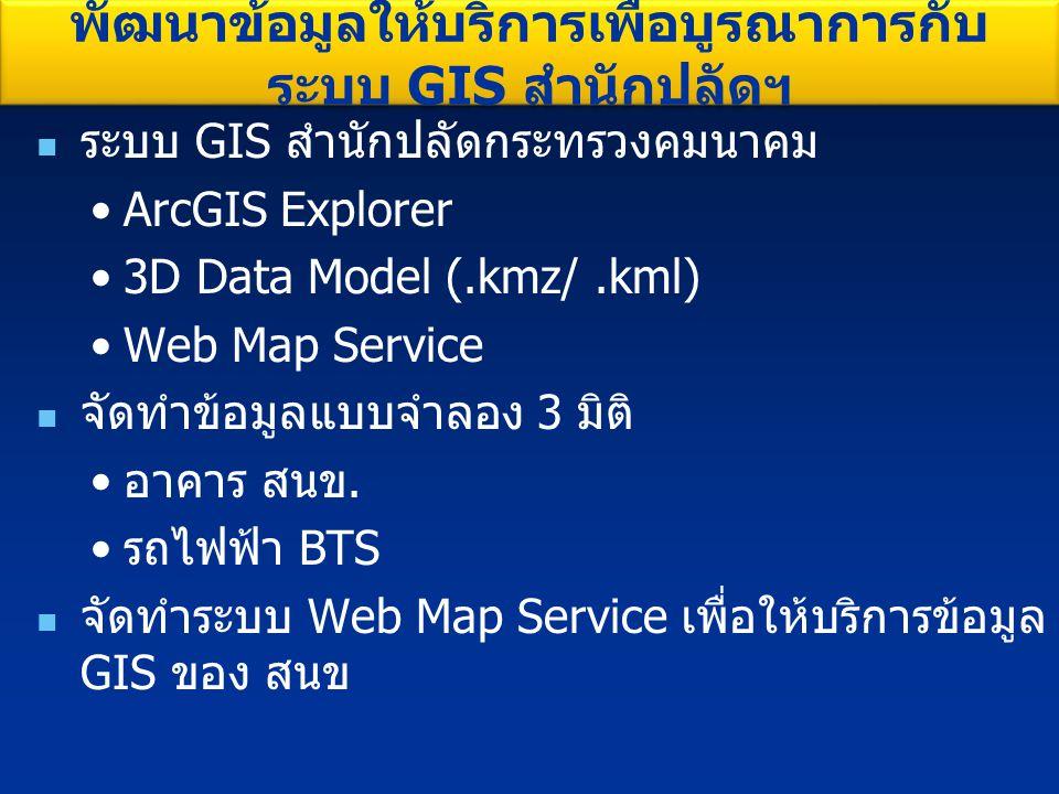 ระบบ GIS สำนักปลัดกระทรวงคมนาคม ArcGIS Explorer 3D Data Model (.kmz/.kml) Web Map Service จัดทำข้อมูลแบบจำลอง 3 มิติ อาคาร สนข. รถไฟฟ้า BTS จัดทำระบบ