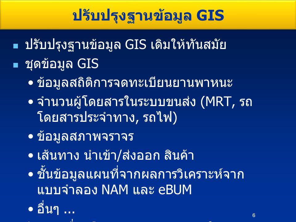 ปรับปรุงฐานข้อมูล GIS เดิมให้ทันสมัย ชุดข้อมูล GIS ข้อมูลสถิติการจดทะเบียนยานพาหนะ จำนวนผู้โดยสารในระบบขนส่ง (MRT, รถ โดยสารประจำทาง, รถไฟ ) ข้อมูลสภาพจราจร เส้นทาง นำเข้า / ส่งออก สินค้า ชั้นข้อมูลแผนที่จากผลการวิเคราะห์จาก แบบจำลอง NAM และ eBUM อื่นๆ...