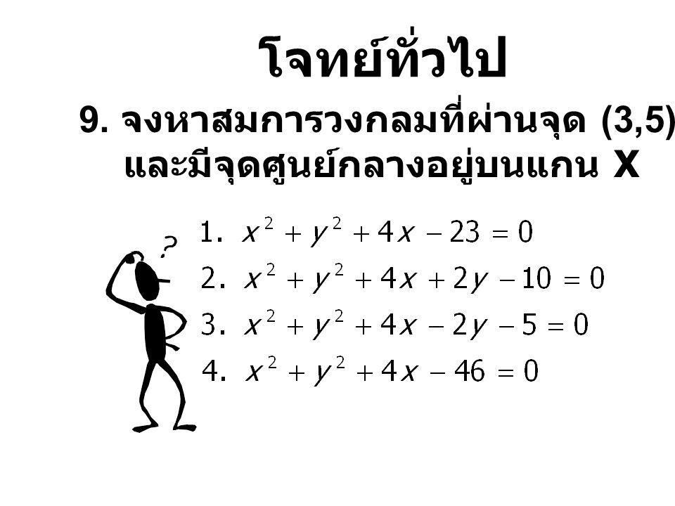 โจทย์ทั่วไป 9. จงหาสมการวงกลมที่ผ่านจุด (3,5) และ (-3,7) และมีจุดศูนย์กลางอยู่บนแกน X