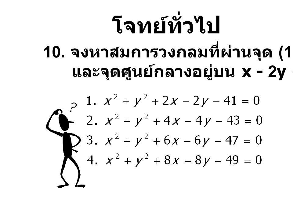 โจทย์ทั่วไป 10. จงหาสมการวงกลมที่ผ่านจุด (1,-4),(5,2) และจุดศูนย์กลางอยู่บน x - 2y + 9 = 0