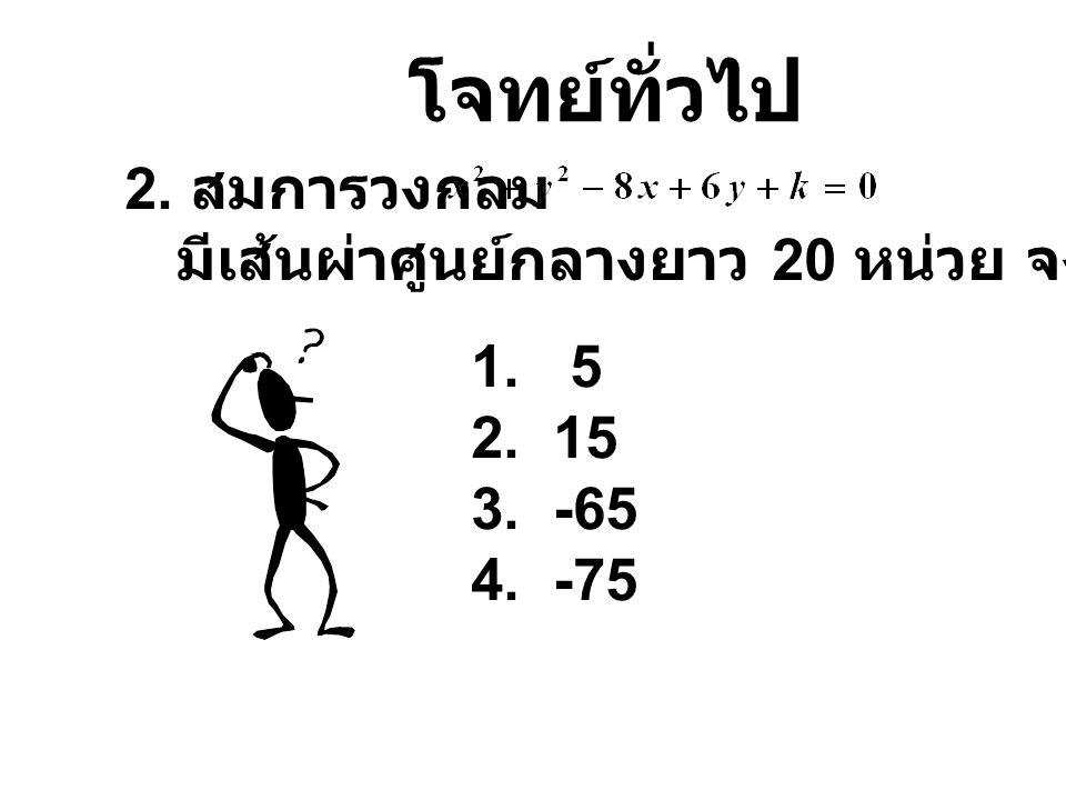โจทย์ทั่วไป 2. สมการวงกลม มีเส้นผ่าศูนย์กลางยาว 20 หน่วย จงหาค่า k 1. 5 2. 15 3. -65 4. -75
