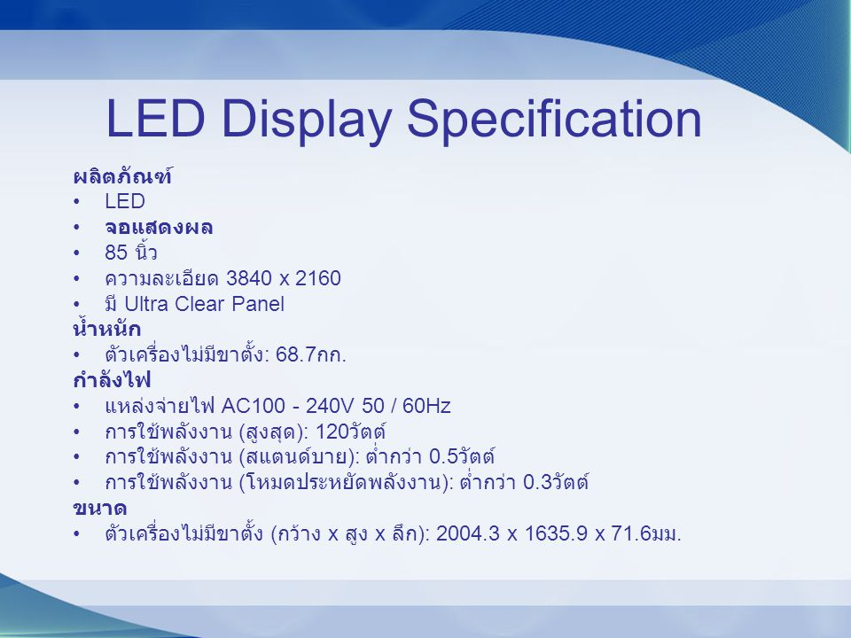 LED Display Specification ผลิตภัณฑ์ LED จอแสดงผล 85 นิ้ว ความละเอียด 3840 x 2160 มี Ultra Clear Panel น้ำหนัก ตัวเครื่องไม่มีขาตั้ง : 68.7 กก. กำลังไฟ