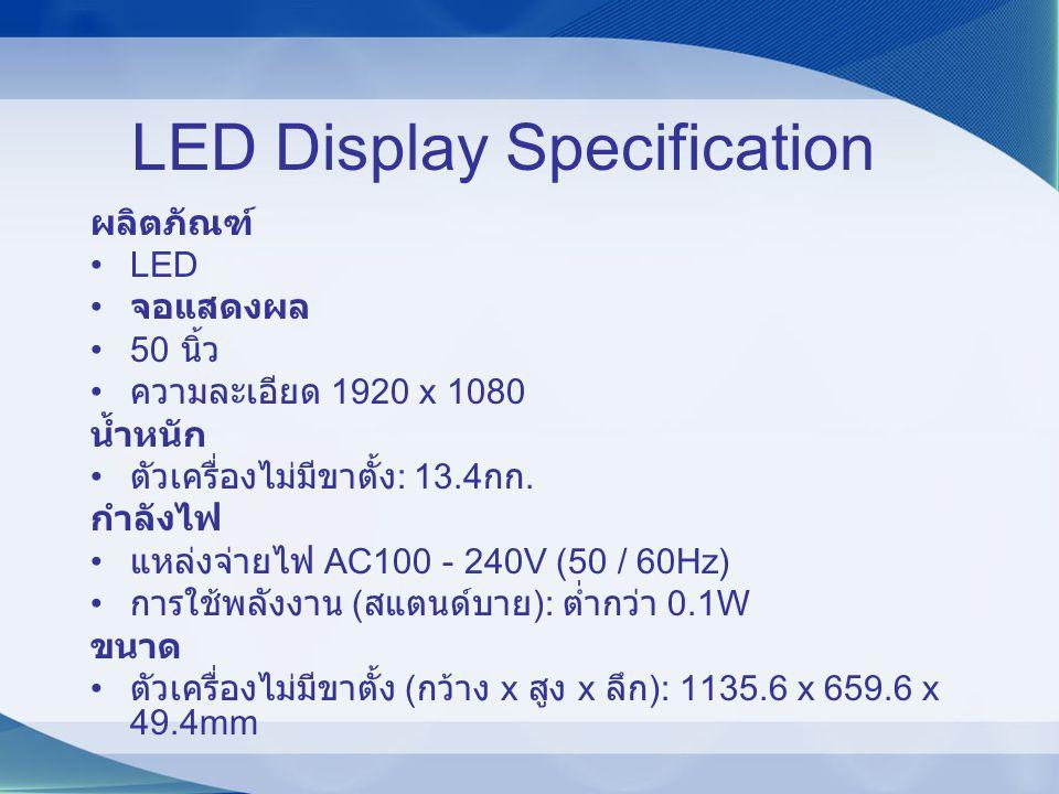 LED Display Specification ผลิตภัณฑ์ LED จอแสดงผล 50 นิ้ว ความละเอียด 1920 x 1080 น้ำหนัก ตัวเครื่องไม่มีขาตั้ง : 13.4 กก. กำลังไฟ แหล่งจ่ายไฟ AC100 -