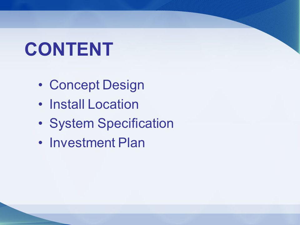 CONTENT Concept Design Install Location System Specification Investment Plan