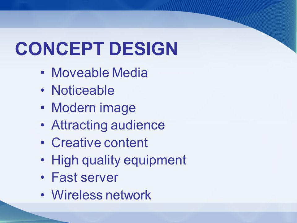 CONCEPT DESIGN Moveable Media Noticeable Modern image Attracting audience Creative content High quality equipment Fast server Wireless network