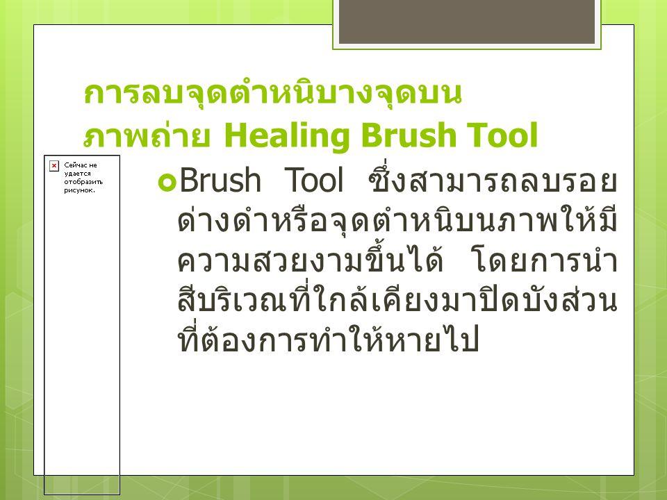 การลบจุดตำหนิบางจุดบน ภาพถ่าย Healing Brush Tool  Brush Tool ซึ่งสามารถลบรอย ด่างดำหรือจุดตำหนิบนภาพให้มี ความสวยงามขึ้นได้ โดยการนำ สีบริเวณที่ใกล้เ